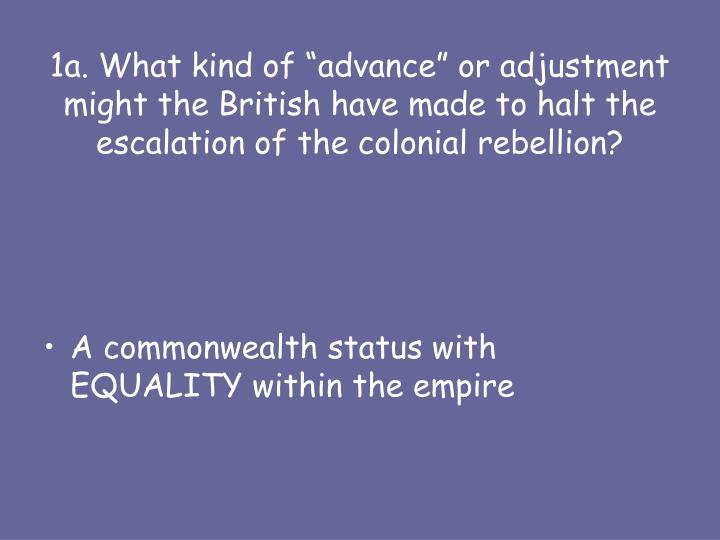 """1a. What kind of """"advance"""" or adjustment might the British have made to halt the escalation of the colonial rebellion?"""