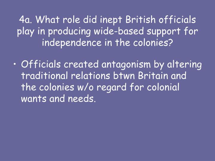 4a. What role did inept British officials play in producing wide-based support for independence in the colonies?