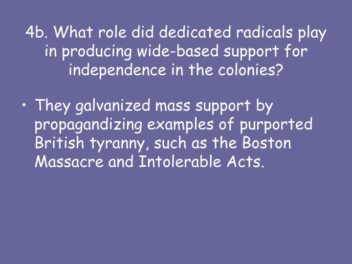 4b. What role did dedicated radicals play in producing wide-based support for independence in the colonies?