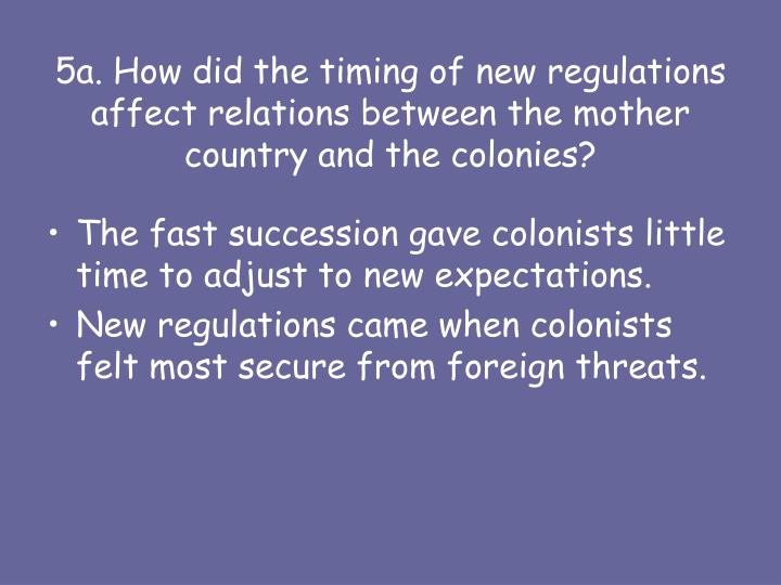 5a. How did the timing of new regulations affect relations between the mother country and the colonies?