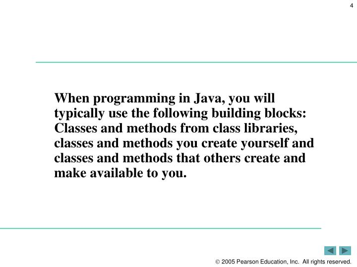 When programming in Java, you will typically use the following building blocks: Classes and methods from class libraries, classes and methods you create yourself and classes and methods that others create and make available to you.