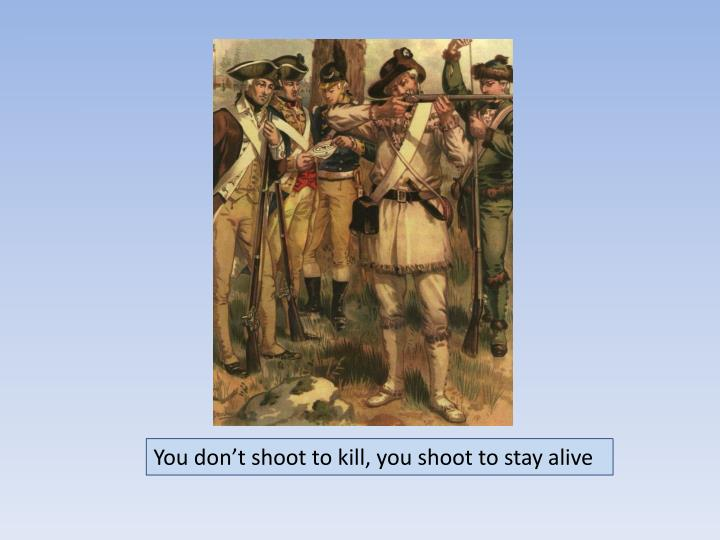 You don't shoot to kill, you shoot to stay alive