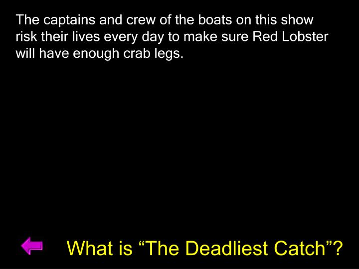 The captains and crew of the boats on this show risk their lives every day to make sure Red Lobster will have enough crab legs.