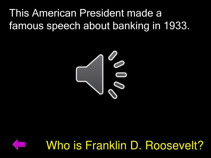 This American President made a famous speech about banking in 1933.