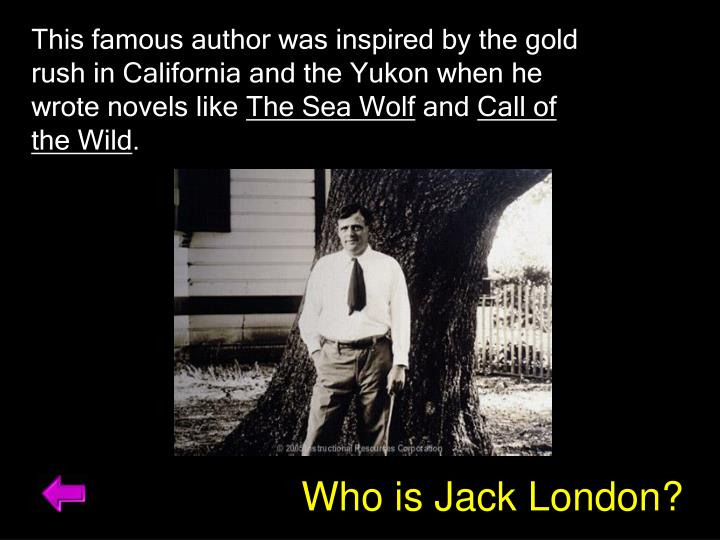 This famous author was inspired by the gold rush in California and the Yukon when he wrote novels like