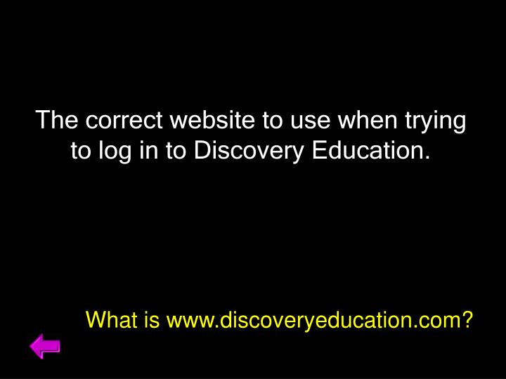 The correct website to use when trying to log in to Discovery Education.