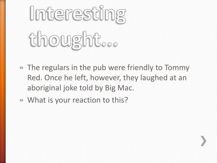 The regulars in the pub were friendly to Tommy Red. Once he left, however, they laughed at an aboriginal joke told by Big Mac.