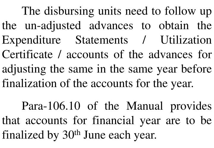 The disbursing units need to follow up the un-adjusted advances to obtain the Expenditure Statements / Utilization Certificate / accounts of the advances for adjusting the same in the same year before finalization of the accounts for the year.