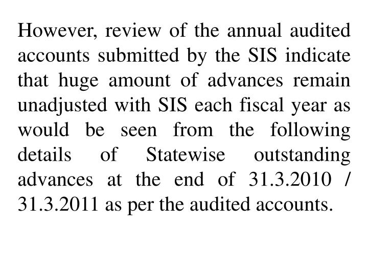 However, review of the annual audited accounts submitted by the SIS indicate that huge amount of advances remain unadjusted with SIS each fiscal year as would be seen from the following details of