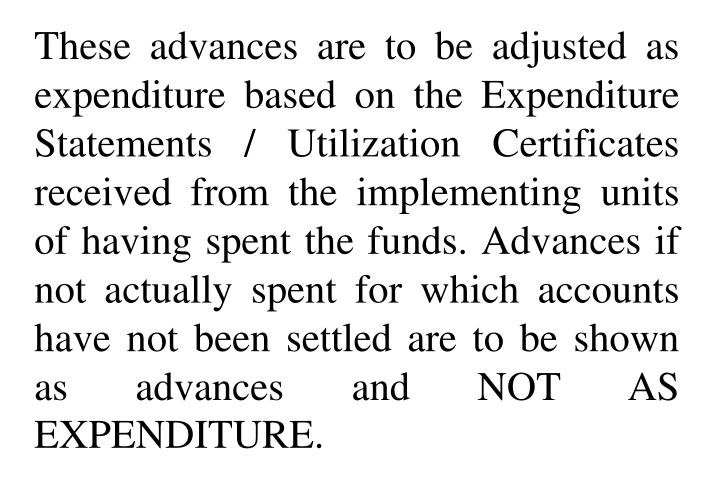 These advances are to be adjusted as expenditure based on the Expenditure Statements / Utilization Certificates received from the implementing units of having spent the funds. Advances if not actually spent for which accounts have not been settled are to be shown as advances and NOT AS EXPENDITURE.