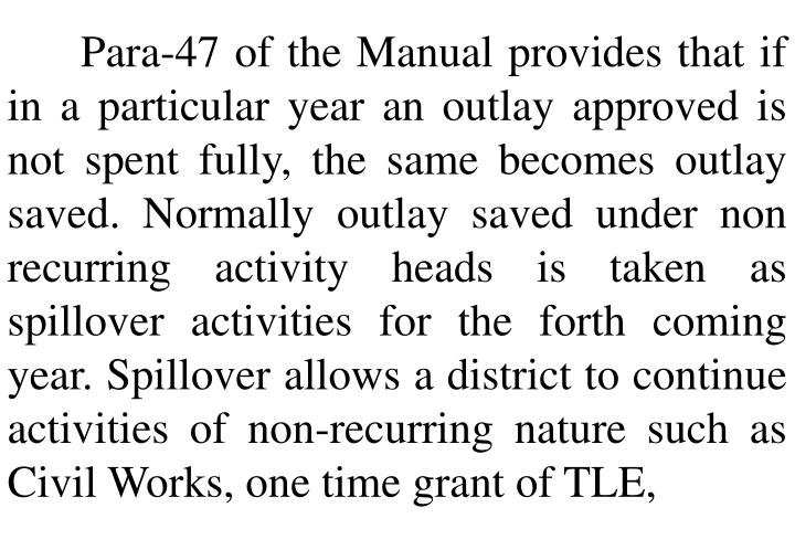 Para-47 of the Manual provides that if in a particular year an outlay approved is not spent fully, the same becomes outlay saved. Normally outlay saved under non recurring activity heads is taken as spillover activities for the forth coming year. Spillover allows a district to continue activities of non-recurring nature such as Civil Works, one time grant of TLE,