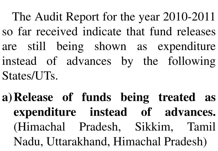 The Audit Report for the year 2010-2011 so far received indicate that fund releases are still being shown as expenditure instead of advances by the following States/UTs.