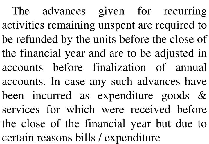 The advances given for recurring activities remaining unspent are required to be refunded by the units before the close of the financial year and are to be adjusted in accounts before finalization of annual accounts. In case any such advances have been incurred as expenditure goods & services for which were received before the close of the financial year but due to certain reasons bills / expenditure