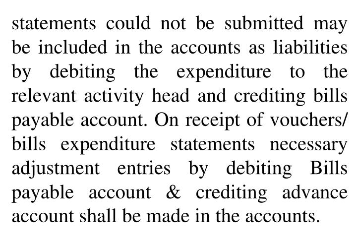 statements could not be submitted may be included in the accounts as liabilities by debiting the expenditure to the relevant activity head and crediting bills payable account. On receipt of vouchers/ bills expenditure statements necessary adjustment entries by debiting Bills payable account & crediting advance account shall be made in the accounts.