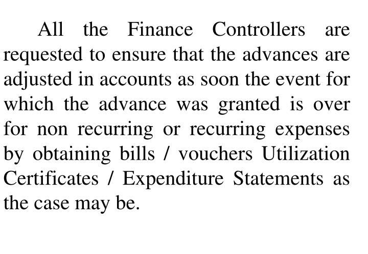 All the Finance Controllers are requested to ensure that the advances are adjusted in accounts as soon the event for which the advance was granted is over for non recurring or recurring expenses by obtaining bills / vouchers Utilization Certificates / Expenditure Statements as the case may be.