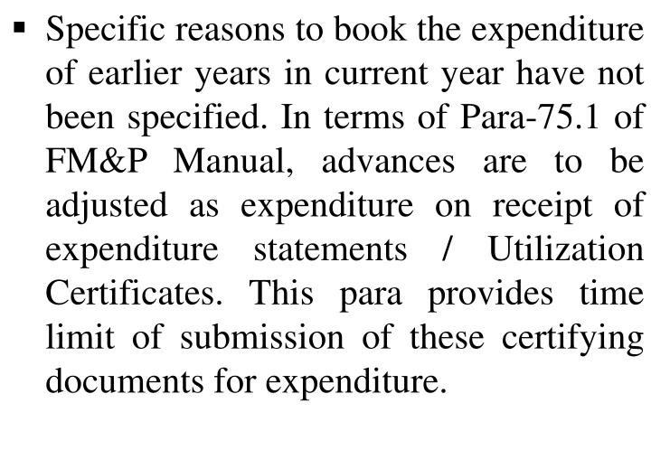 Specific reasons to book the expenditure of earlier years in current year have not been specified. In terms of Para-75.1 of FM&P Manual, advances are to be adjusted as expenditure on receipt of expenditure statements / Utilization Certificates. This