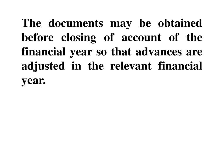 The documents may be obtained before closing of account of the financial year so that advances are adjusted in the relevant financial year.