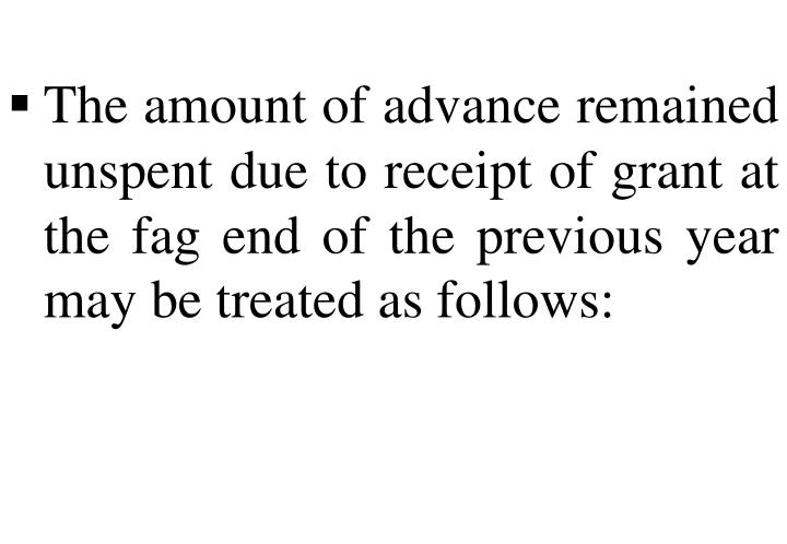 The amount of advance remained unspent due to receipt of grant at the fag end of the previous year may be treated as follows: