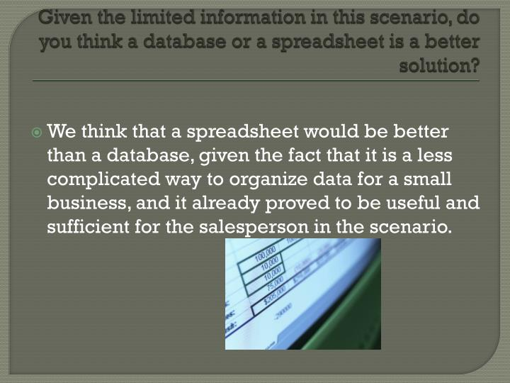 Given the limited information in this scenario, do you think a database or a spreadsheet is a better solution?