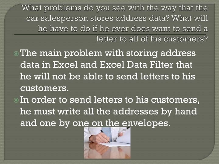 What problems do you see with the way that the car salesperson stores address data? What will he have to do if he ever does want to send a letter to all of his customers?