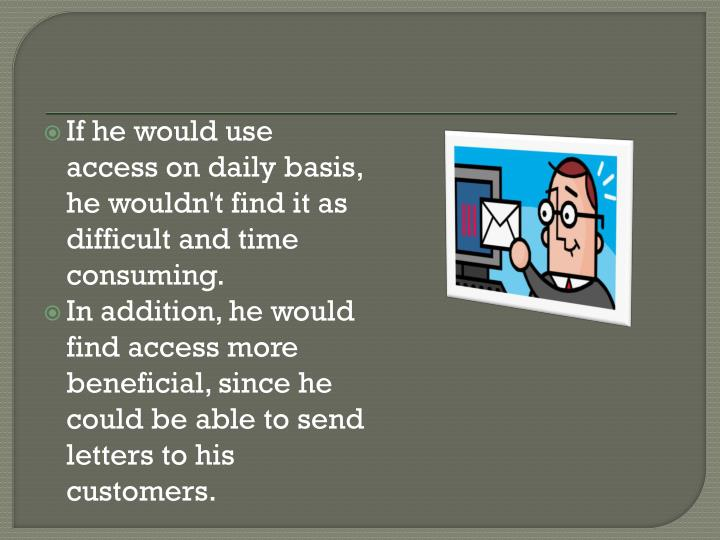 If he would use access on daily basis, he wouldn't find it as difficult and time consuming.