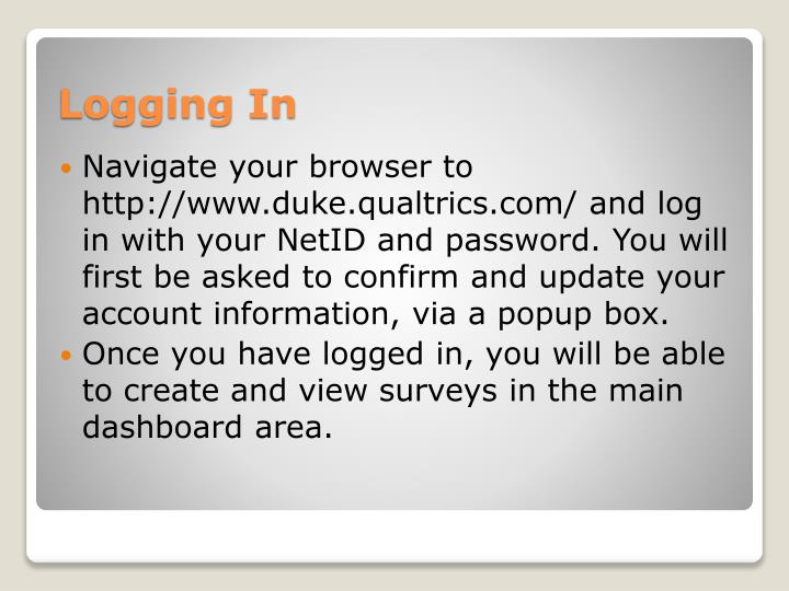 Navigate your browser to http://www.duke.qualtrics.com/ and log in with your NetID and password. You will first be asked to confirm and update your account information, via a popup box.