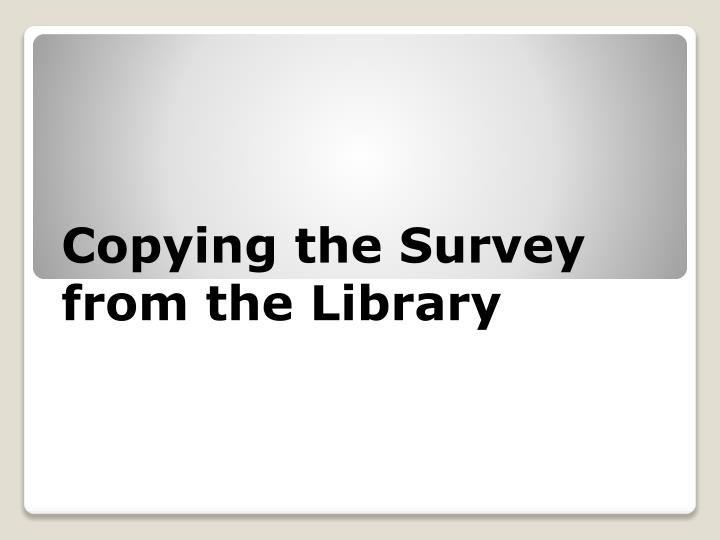 Copying the Survey from the Library