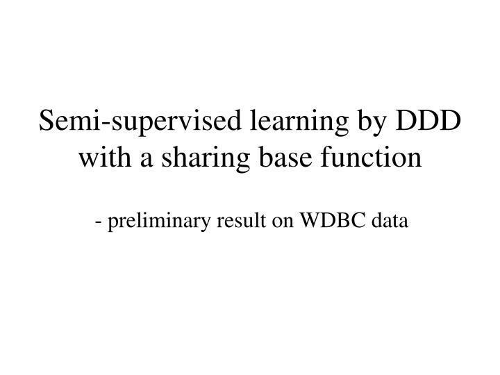 Semi supervised learning by ddd with a sharing base function