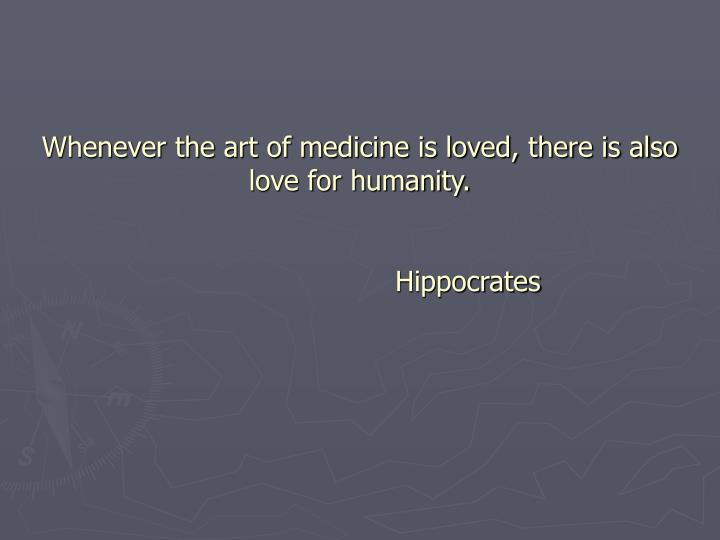 Whenever the art of medicine is loved, there is also love for humanity.