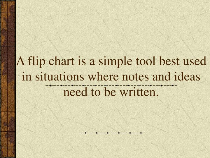 A flip chart is a simple tool best used in situations where notes and ideas need to be written.
