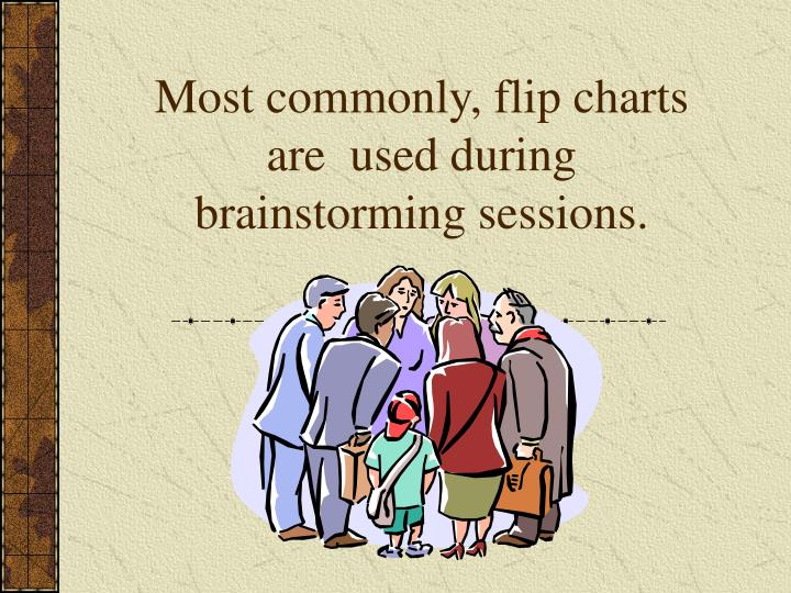 Most commonly, flip charts are  used during brainstorming sessions.