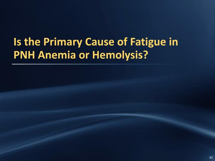 Is the Primary Cause of Fatigue in PNH Anemia or Hemolysis?