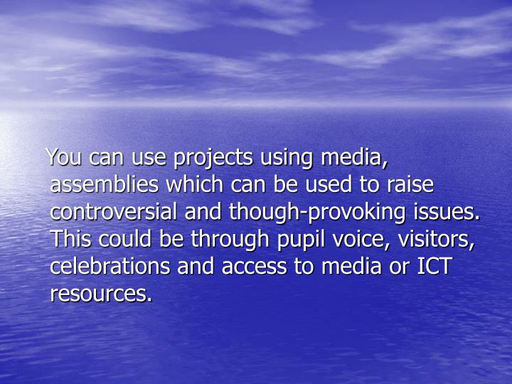 You can use projects using media, assemblies which can be used to raise controversial and though-provoking issues. This could be through pupil voice, visitors, celebrations and access to media or ICT resources.
