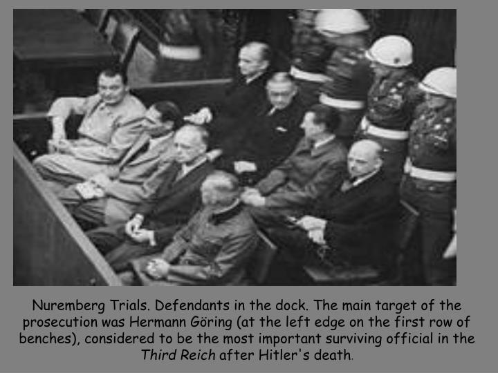 Nuremberg Trials. Defendants in the dock. The main target of the prosecution was Hermann Göring (at the left edge on the first row of benches), considered to be the most important surviving official in the