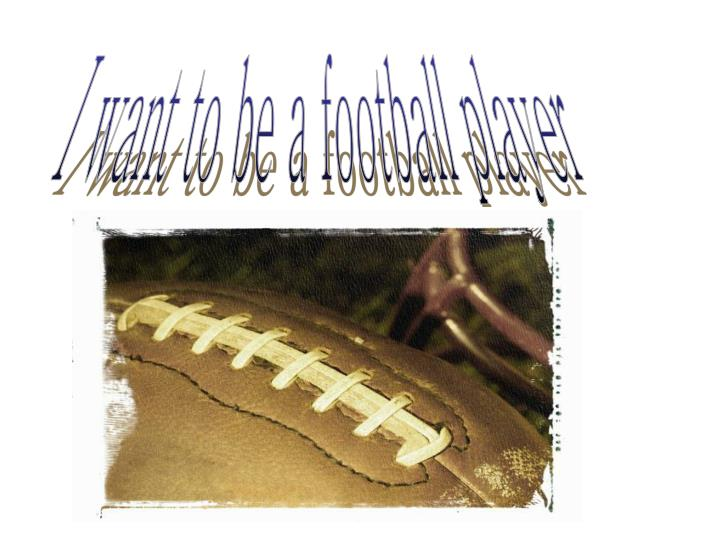 I want to be a football player