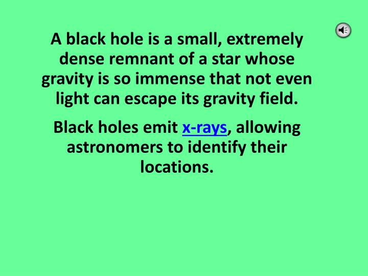 A black hole is a small, extremely dense remnant of a star whose gravity is so immense that not even light can escape its gravity field.