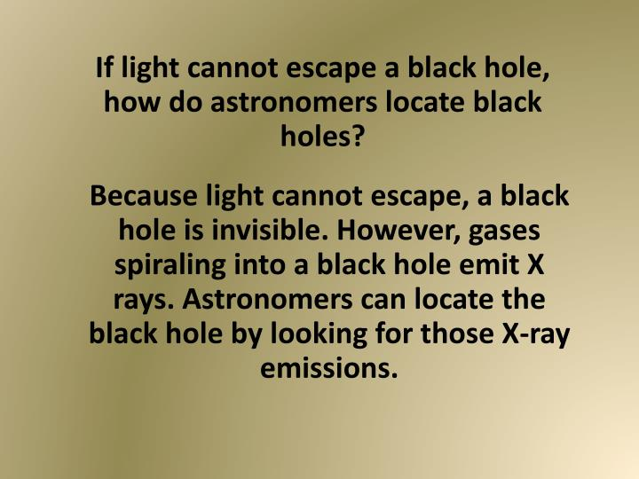 If light cannot escape a black hole, how do astronomers locate black holes?