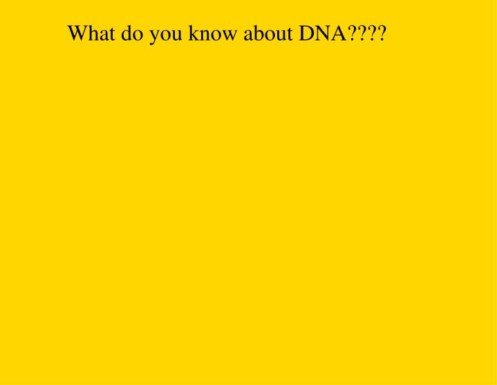 What do you know about DNA????