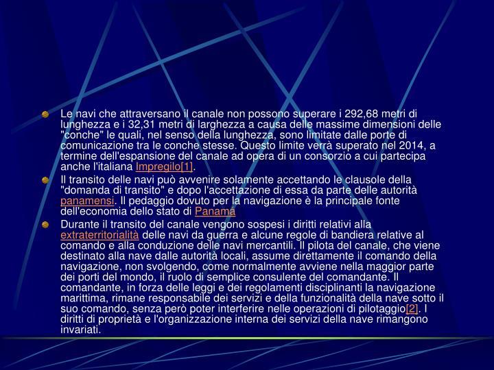 """Le navi che attraversano il canale non possono superare i 292,68 metri di lunghezza e i 32,31 metri di larghezza a causa delle massime dimensioni delle """"conche"""" le quali, nel senso della lunghezza, sono limitate dalle porte di comunicazione tra le conche stesse. Questo limite verrà superato nel 2014, a termine dell'espansione del canale ad opera di un consorzio a cui partecipa anche l'italiana"""