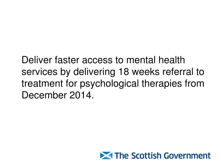 Deliver faster access to mental health services by delivering 18 weeks referral to treatment for psychological therapies from December 2014.