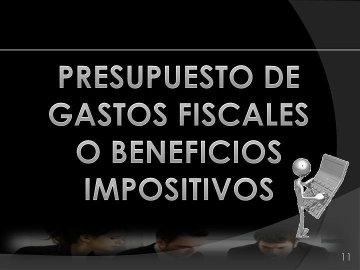 PRESUPUESTO DE GASTOS FISCALES     O BENEFICIOS IMPOSITIVOS