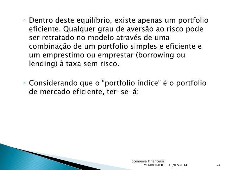 Dentro deste equilíbrio, existe apenas um portfolio eficiente. Qualquer grau de aversão ao risco pode ser retratado no modelo através de uma combinação de um portfolio simples e eficiente e um emprestimo ou emprestar (borrowing ou lending) à taxa sem risco.
