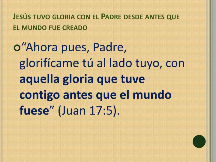 Jesús tuvo gloria con el Padre desde antes que el mundo fue creado