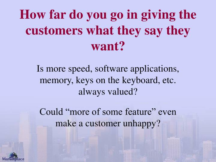 How far do you go in giving the customers what they say they want?