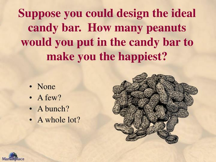 Suppose you could design the ideal candy bar.  How many peanuts would you put in the candy bar to make you the happiest?