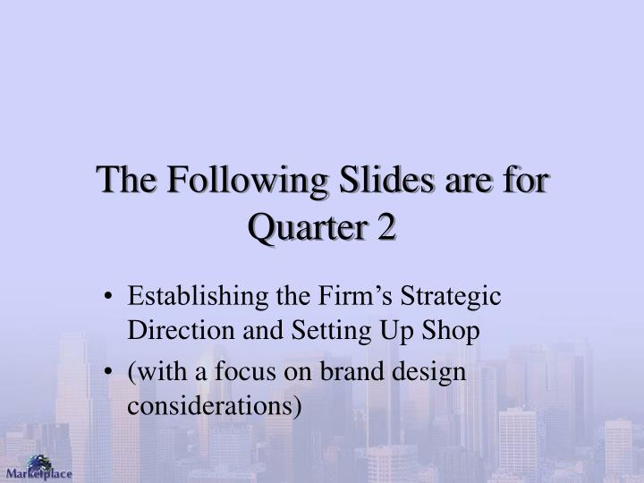 The Following Slides are for Quarter 2