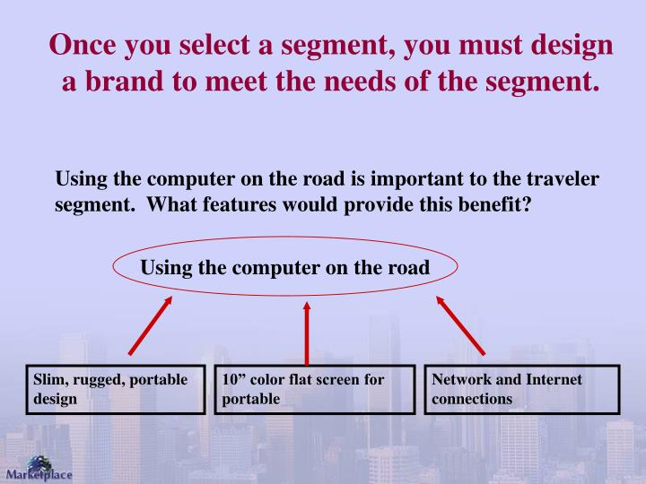 Once you select a segment, you must design a brand to meet the needs of the segment.