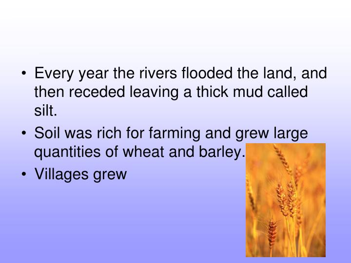 Every year the rivers flooded the land, and then receded leaving a thick mud called silt.