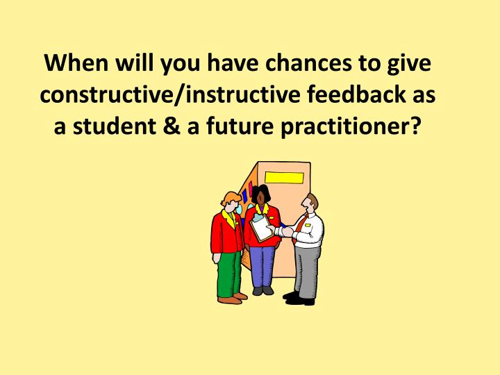 When will you have chances to give constructive/instructive feedback as a student & a future practitioner?