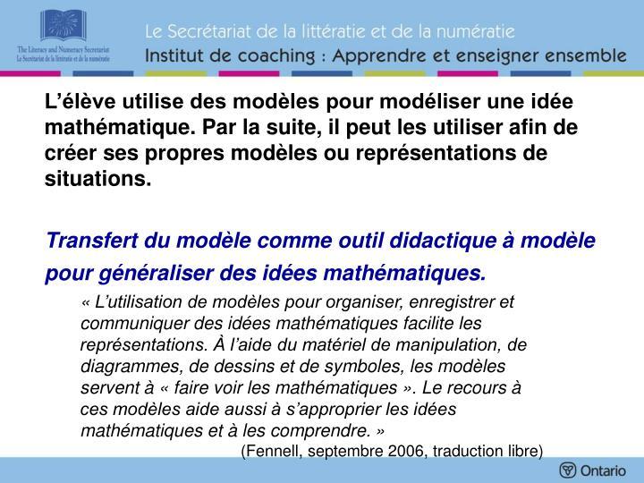 L'élève utilise des modèles pour modéliser une idée mathématique. Par la suite, il peut les utiliser afin de créer ses propres modèles ou représentations de situations.